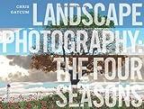 Landscape Photography: The Four Seasons by Chris Gatcum (2013-09-02)