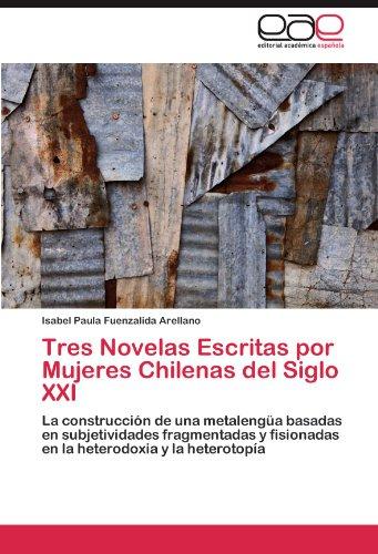 Tres Novelas Escritas por Mujeres Chilenas del Siglo XXI por Fuenzalida Arellano Isabel Paula