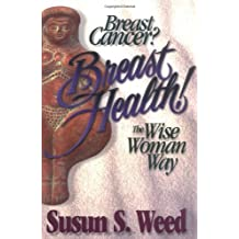 Breast Cancer? Breast Health!: The Wise Woman Way (Wise Woman Herbal) by Susun S. Weed (1996-04-11)