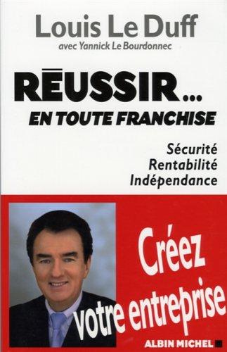 Réussir... en toute franchise : Sécurité, Rentabilité, Indépendance par Louis Le Duff