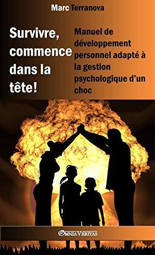 Survivre, Commence Dans La Tête !: Manuel de Développement Personnel Adapté À La Gestion Psychologique d'Un Choc par Marc Terranova