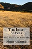 The Irish Slaves: Slavery, indenture and Contract labor Among Irish Immigrants: Volume 1