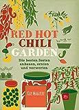 Red Hot Chili Garden: Die besten Sorten anbauen, ernten und verwerten