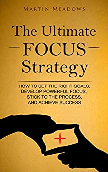 The Ultimate Focus Strategy: How to Set the Right Goals, Develop Powerful Focus, Stick to the Process, and Achieve Success by [Meadows, Martin]