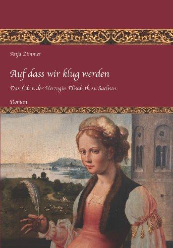 Auf dass wir klug werden: Das Leben der Herzogin Elisabeth zu Sachsen, Teil 1