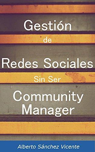 Gestión de Redes Sociales Sin Ser Community Manager: Guía para gestionar las redes sociales de una empresa sin problemas de desconocimiento