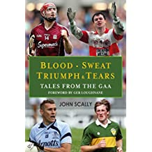 Blood, Sweat, Triumph & Tears: Tales from the GAA (English Edition)