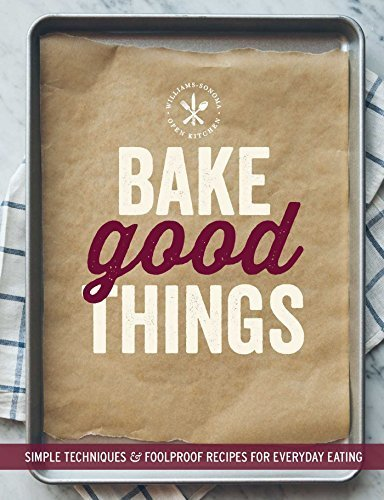 Bake Good Things (Williams-Sonoma): Simple Techniques and Foolproof Recipes for Everyday Eating by The Editors of Williams-Sonoma (2015) Paperback