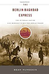 The Berlin-Baghdad Express: The Ottoman Empire and Germany's Bid for World Power by S McMeekin (2010-08-27)