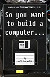 So you want to build a computer... (So you want to? Book 3)