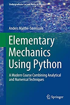 Elementary Mechanics Using Python: A Modern Course Combining Analytical and Numerical Techniques (Undergraduate Lecture Notes in Physics) by [Malthe-Sørenssen, Anders]