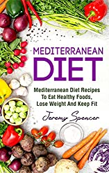 Mediterranean Diet: Mediterranean Diet Recipes To Eat Healthy Foods, Lose Weight And Keep Fit (Mediterranean Diet Cookbook, Heart-healthy Recipes, Prevent Disease, Diet Success) (English Edition)