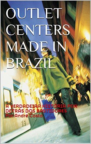 OUTLET CENTERS MADE IN BRAZIL: A VERDADEIRA HISTÓRIA POR DETRÁS DOS BASTIDORES Por André Costa (Portuguese Edition)