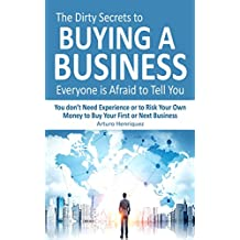 The Dirty Secrets to Buying a Business Everyone is Afraid to Tell You: You Don't Need Experience or to Risk Your Own Money to Buy Your First or Next Business (English Edition)