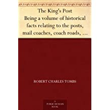 The King's Post Being a volume of historical facts relating to the posts, mail coaches, coach roads, and railway mail services of and connected with the ... 1580 to the present time (English Edition)