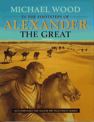 In the Footsteps of Alexander the Great: A Journey from Greece to Asia: Written by Michael Wood, 1997 Edition, (Television tie-in edition) Publisher: University of California Press [Hardcover]