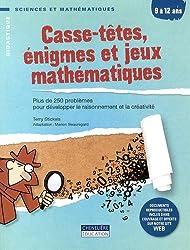 Casse-têtes, énigmes et jeux mathématiques 9 à 12 ans : Plus de 250 problèmes pour développer le raisonnement et la créativité