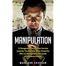 Manipulation: 12 Dangerous Persuasion Secrets Used by The World's Most Powerful Men to Manipulate, Persuade & Influence People (Manipulation Series) (English Edition)