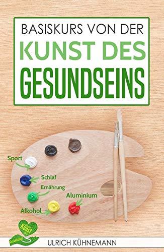 Basiskurs von der Kunst des Gesundseins: Dieses Buch erklärt wissenschaftlich fundiert, was jeder über das Gesundsein und -bleiben wissen sollte