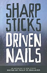 Sharp Sticks Driven Nails: An Anthology of Stories Edited by Philip O Ceallaigh