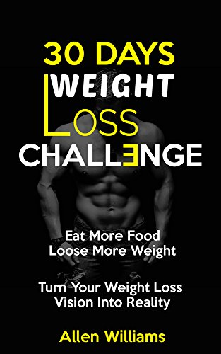 Weight Loss: 30 Days Weight Loss Challenge - Eat More Food Lose More Weight - Turn Your Weight Loss Vision Into Reality (How to Lose, Weight Loss Tips, Women, Weight Loss Nutrition, Diet Plan)