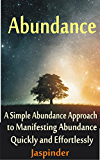 Abundance : A Simple Abundance Approach to Manifesting Abundance Quickly and Effortlessly: Manifest Your Desires - Manifest Destiny Effortlessly by Mastering ... Tips, Techniques, Principles, Ap Book 1)