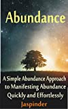 Abundance : A Simple Abundance Approach to Manifesting Abundance Quickly and Effortlessly: Manifest Your Desires - Manifest Destiny Effortlessly by Mastering ... Principles, Ap Book 1) (English Edition)