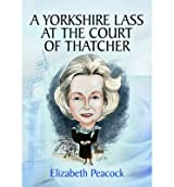 [(A Yorkshire Lass at the Court of Thatcher)] [ By (author) Elizabeth Peacock ] [November, 2013]