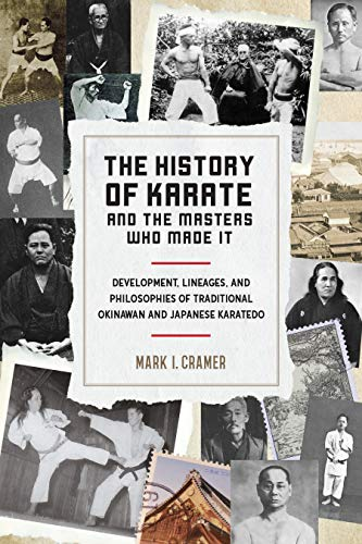 History of Karate and the Masters Who Made It: Development, Lineages, and Philosophies of Traditional Okinawan and Japanese Karatedo por Mark I. Cramer