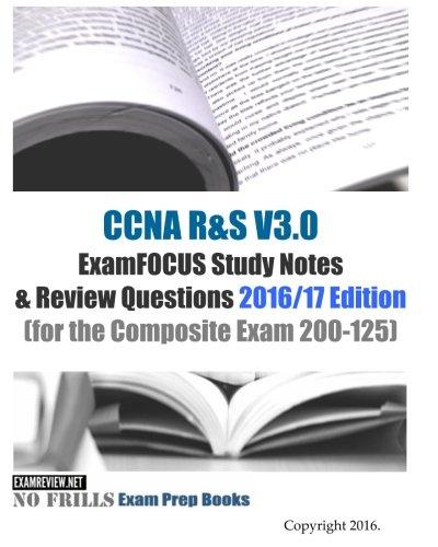 CCNA R&S V3.0 ExamFOCUS Study Notes & Review Questions 2016/17 Edition: (for the Composite Exam 200-125)
