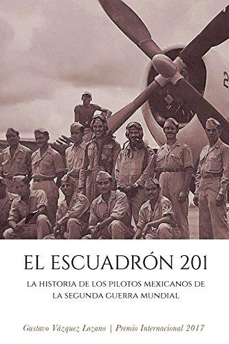 EL ESCUADRÓN 201: La Historia de los Pilotos Mexicanos de la Segunda Guerra Mundial por Gustavo Vázquez Lozano