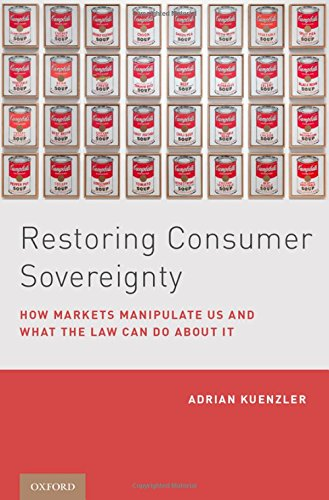 Restoring Consumer Sovereignty: How Markets Manipulate Us and What the Law Can Do about It