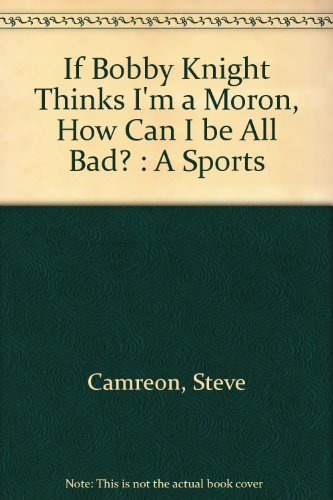 If Bobby Knight Thinks I'm a Moron, How Can I be All Bad? : A Sports por Steve Cameron