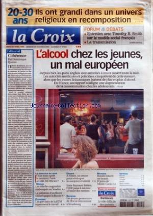 CROIX (LA) [No 37302] du 25/11/2005 - 20-30 ANS ILS ONT GRANDI DANS UN UNIVERS RELIGIEUX EN RECOMPOSITION - FORUM ET DEBATS - ENTRETIEN AVEC TIMOTHY B SMITH SUR LE MODELE SOCIAL FRANCAIS - LA TRANSMISSION - L'ALCOOL CHEZ LES JEUNES UN MAL EUROPEEN - LA QUESTION DU JOUR - ONZE MOIS APRES LE TSUNAMI L'AIDE A-T-ELLE ETE EFFICACE - MONDE - LES REBELLES OUGANDAIS EMBUSQUES AU SOUDAN - LA POLLUTION D'UN FLEUVE CHINOIS GAGNE LA RUSSIE - ECONOMIE - LES GREVISTES DE LA RTM REPRENNENT LE TRAVAIL - FRANCE