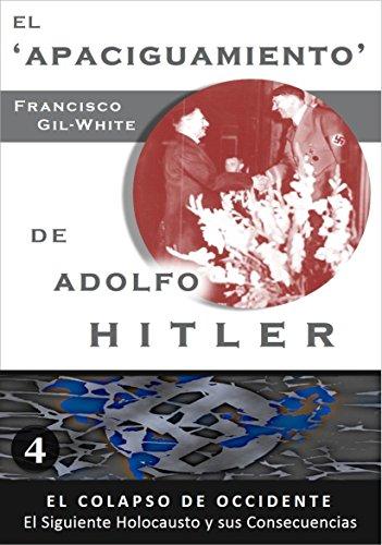 EL 'APACIGUAMIENTO' DE ADOLFO HITLER (El Colapso de Occidente: El Siguiente Holocausto y sus Consecuencias nº 4) por Francisco Gil-White