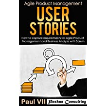 Agile Product Management: User Stories: How to capture, and manage requirements for Agile Product Management and Business Analysis with Scrum (scrum, scrum development, agile software development)