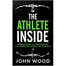 The Athlete Inside: How to Break out and Become the Healthiest Version of yourself (English Edition)