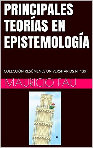 PRINCIPALES TEORÍAS EN EPISTEMOLOGÍA: COLECCIÓN RESÚMENES UNIVERSITARIOS Nº 139 por Mauricio Fau