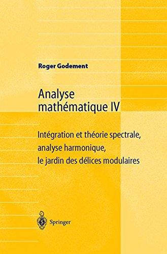 Analyse Mathématique Iv: Intégration et théorie spectrale, analyse harmonique, le jardin des délices modulaires par Roger Godement