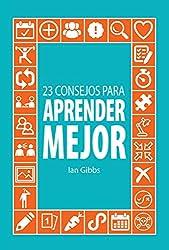 23 Consejos para aprender mejor: para que puedas pasar menos tiempo estudiando y más tiempo disfrutando (Spanish Edition)