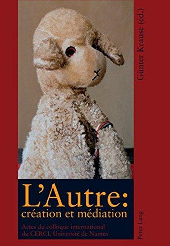L'Autre: Création Et Médiation: Actes Du Colloque International Du Centre de Recherche Sur Les Conflits d'Interprétation (Cerci), Université de Nantes, Novembre/Décembre 2006