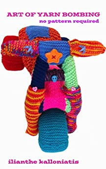 Art of Yarn Bombing: No Pattern Required by [Kalloniatis, Ilianthe]
