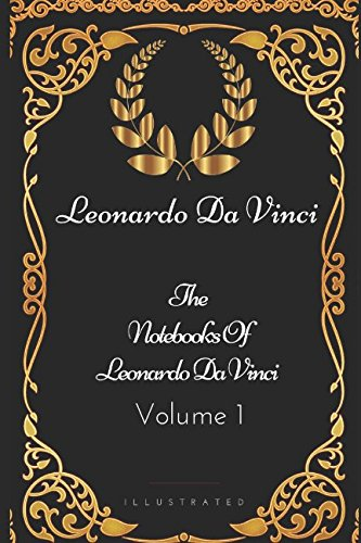 The Notebooks Of Leonardo Da Vinci - Volume 1: By Leonardo Da Vinci - Illustrated (Da Leonardo Biographie Vinci)