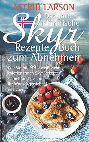 Das große isländische Skyr Rezepte Buch zum Abnehmen: Wie Sie mit 99 eiweißreichen, kalorienarmen Skyr Rezepten schnell und gesund Ihr Wunschgewicht erreichen