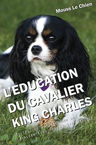 L'EDUCATION DU CAVALIER KING CHARLES: Toutes les astuces pour un Cavalier King Charles bien éduqué par Mouss Le Chien