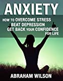 ANXIETY: HOW TO OVERCOME STRESS AND BEAT DEPRESSION AND GET BACK YOUR CONFIDENCE FOR LIFE (START LIVING'ANXIETY RELIEF,ANXIETY DISORDERS,SELF HELP)