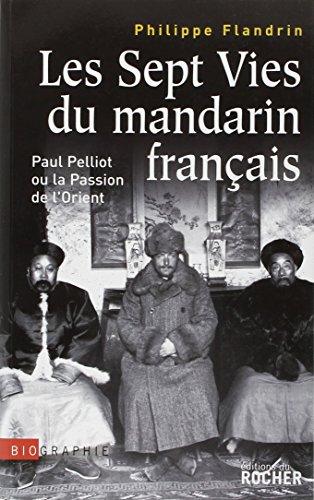 Les Sept Vies du mandarin franais : Paul Pelliot ou la Passion de l'Orient