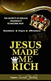 JESUS MADE ME RICH: Reveals the secrets of biblical prosperity to become rich (PROSPERITY SERIES Book 1)
