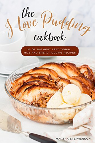 the-i-love-pudding-cookbook-25-of-the-best-traditional-rice-and-bread-pudding-recipes-english-editio