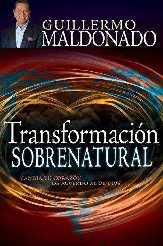 Transformación sobrenatural: Cambia tu corazón de acuerdo al de Dios por Guillermo Maldonado